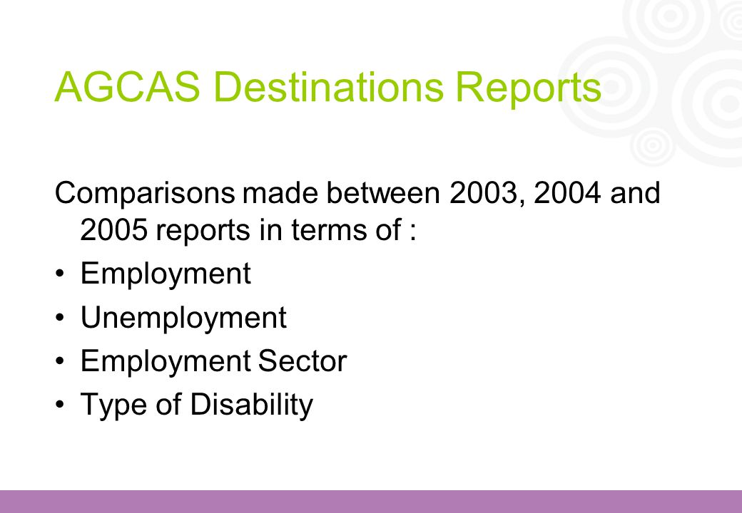 AGCAS Destinations Reports Comparisons made between 2003, 2004 and 2005 reports in terms of : Employment Unemployment Employment Sector Type of Disabi