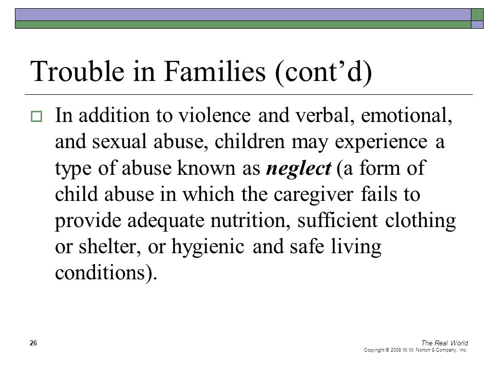 The Real World Copyright © 2008 W.W. Norton & Company, Inc. 26 Trouble in Families (cont'd)  In addition to violence and verbal, emotional, and sexua