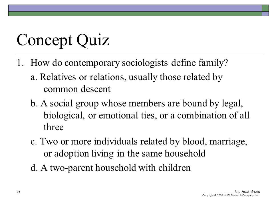 The Real World Copyright © 2008 W.W. Norton & Company, Inc. 37 Concept Quiz 1.How do contemporary sociologists define family? a. Relatives or relation