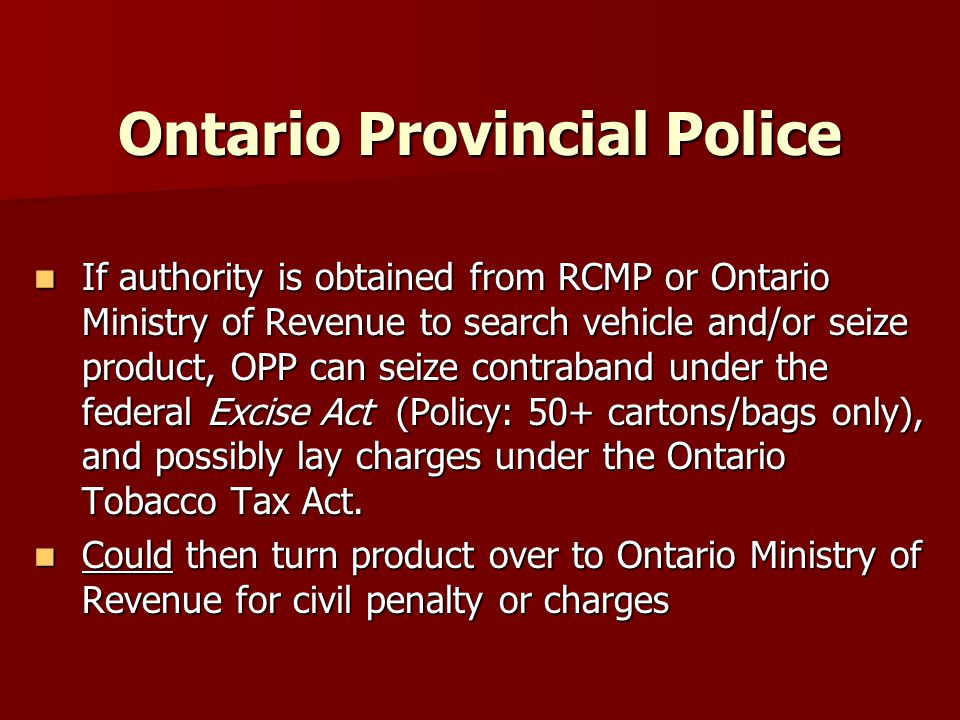 Ontario Provincial Police If authority is obtained from RCMP or Ontario Ministry of Revenue to search vehicle and/or seize product, OPP can seize contraband under the federal Excise Act (Policy: 50+ cartons/bags only), and possibly lay charges under the Ontario Tobacco Tax Act.