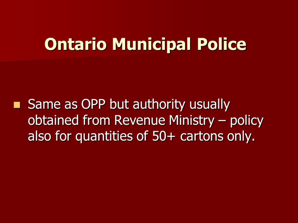 Ontario Municipal Police Same as OPP but authority usually obtained from Revenue Ministry – policy also for quantities of 50+ cartons only.