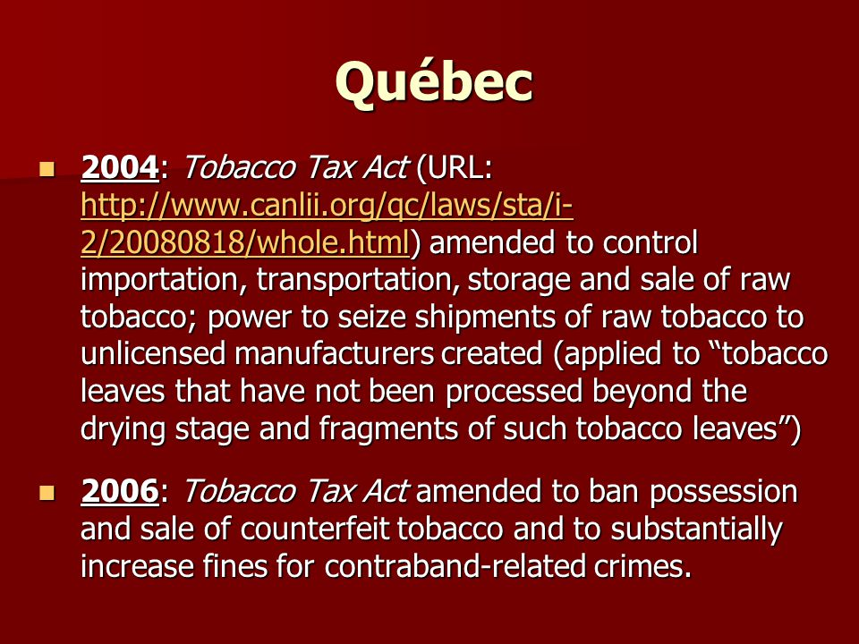 Québec 2004: Tobacco Tax Act (URL: http://www.canlii.org/qc/laws/sta/i- 2/20080818/whole.html) amended to control importation, transportation, storage and sale of raw tobacco; power to seize shipments of raw tobacco to unlicensed manufacturers created (applied to tobacco leaves that have not been processed beyond the drying stage and fragments of such tobacco leaves ) 2004: Tobacco Tax Act (URL: http://www.canlii.org/qc/laws/sta/i- 2/20080818/whole.html) amended to control importation, transportation, storage and sale of raw tobacco; power to seize shipments of raw tobacco to unlicensed manufacturers created (applied to tobacco leaves that have not been processed beyond the drying stage and fragments of such tobacco leaves ) http://www.canlii.org/qc/laws/sta/i- 2/20080818/whole.html http://www.canlii.org/qc/laws/sta/i- 2/20080818/whole.html 2006: Tobacco Tax Act amended to ban possession and sale of counterfeit tobacco and to substantially increase fines for contraband-related crimes.