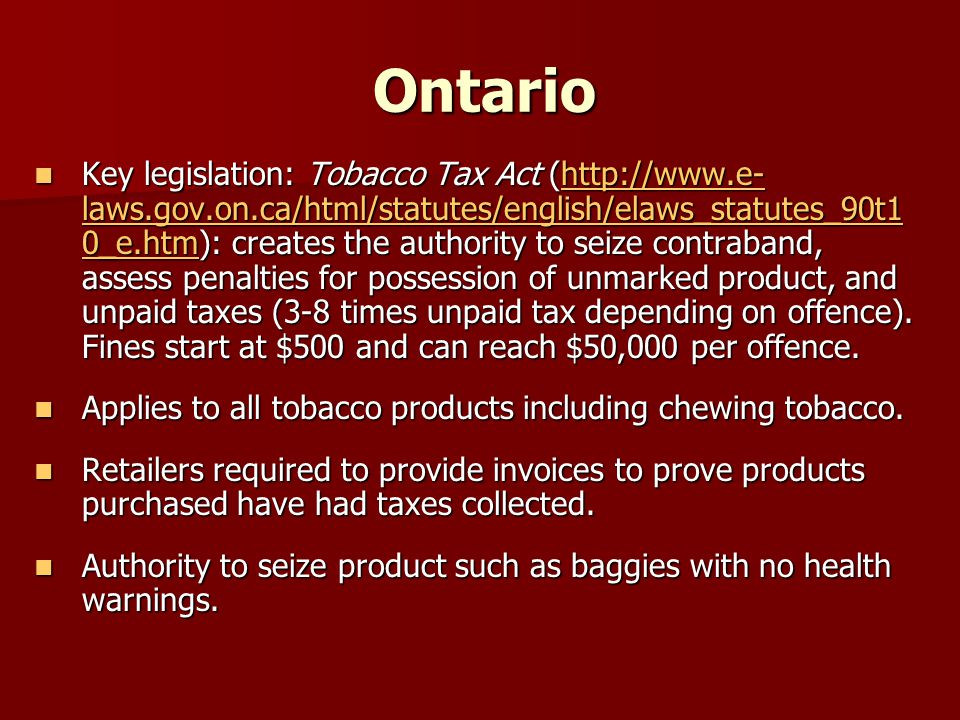 Ontario Key legislation: Tobacco Tax Act (http://www.e- laws.gov.on.ca/html/statutes/english/elaws_statutes_90t1 0_e.htm): creates the authority to seize contraband, assess penalties for possession of unmarked product, and unpaid taxes (3-8 times unpaid tax depending on offence).