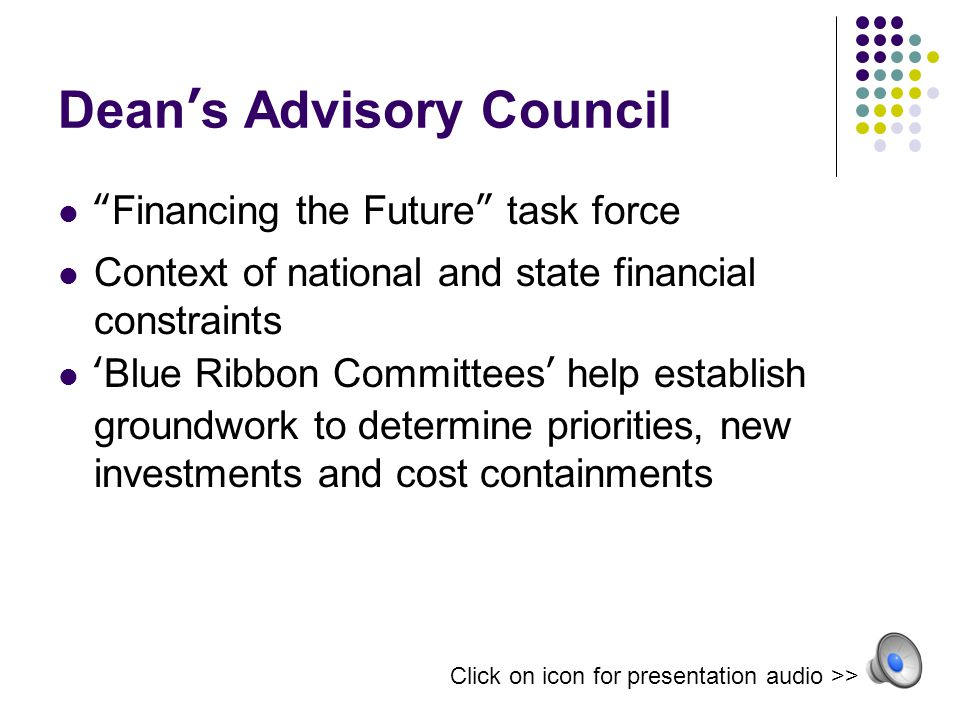 Dean's Advisory Council Financing the Future task force Context of national and state financial constraints 'Blue Ribbon Committees' help establish groundwork to determine priorities, new investments and cost containments Click on icon for presentation audio >>