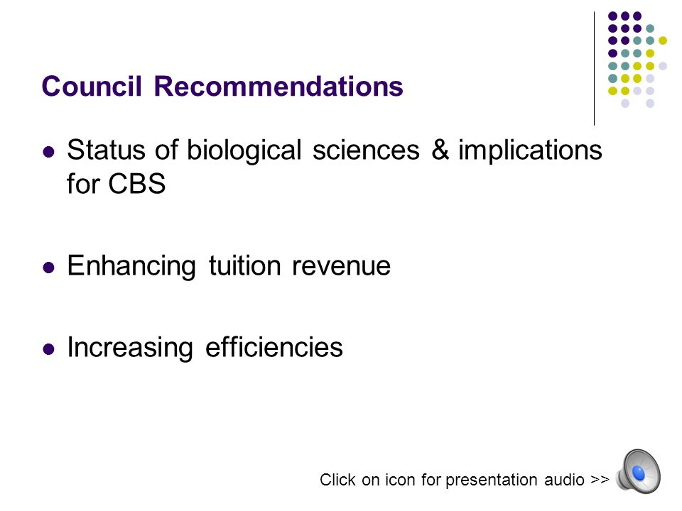 Council Recommendations Status of biological sciences & implications for CBS Enhancing tuition revenue Increasing efficiencies Click on icon for presentation audio >>