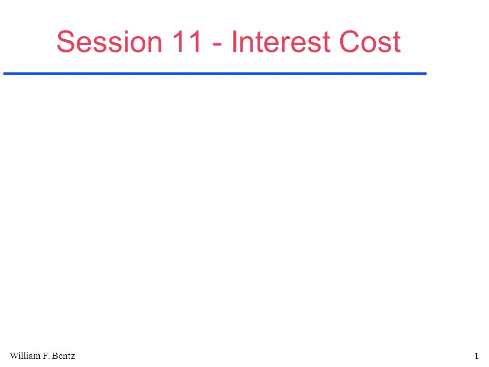 William F. Bentz1 Session 11 - Interest Cost