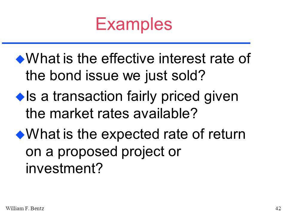 William F. Bentz42 Examples u What is the effective interest rate of the bond issue we just sold.