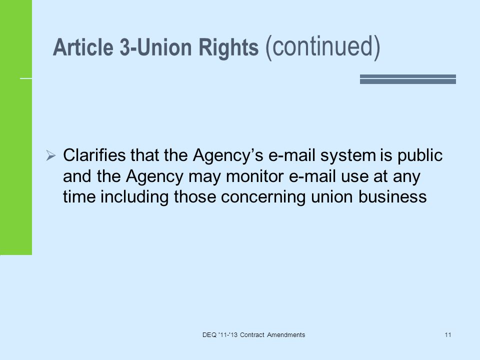 Article 3-Union Rights (continued) DEQ 11- 13 Contract Amendments11  Clarifies that the Agency's e-mail system is public and the Agency may monitor e-mail use at any time including those concerning union business