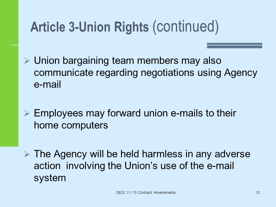 Article 3-Union Rights (continued) DEQ 11- 13 Contract Amendments12  Union bargaining team members may also communicate regarding negotiations using Agency e-mail  Employees may forward union e-mails to their home computers  The Agency will be held harmless in any adverse action involving the Union's use of the e-mail system