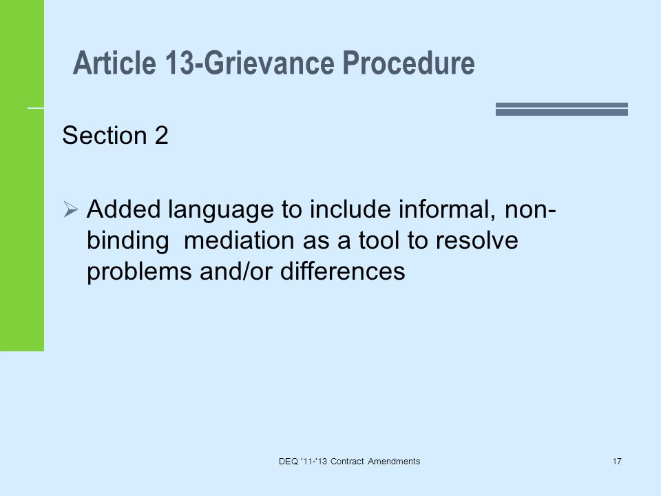 Article 13-Grievance Procedure DEQ 11- 13 Contract Amendments17 Section 2  Added language to include informal, non- binding mediation as a tool to resolve problems and/or differences
