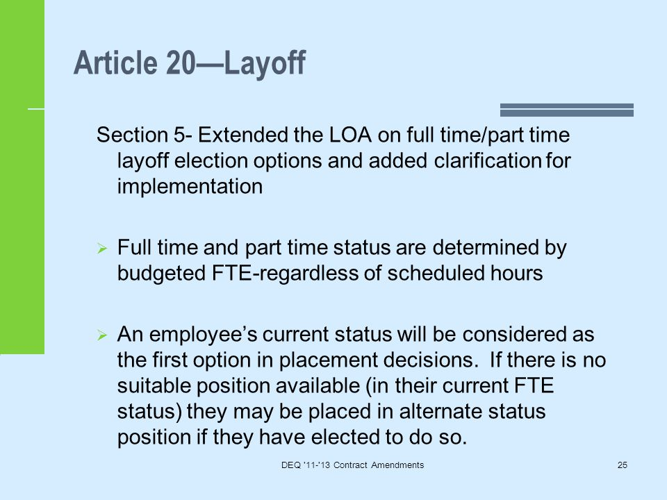 Article 20—Layoff DEQ 11- 13 Contract Amendments25 Section 5- Extended the LOA on full time/part time layoff election options and added clarification for implementation  Full time and part time status are determined by budgeted FTE-regardless of scheduled hours  An employee's current status will be considered as the first option in placement decisions.