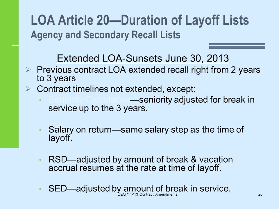 LOA Article 20—Duration of Layoff Lists Agency and Secondary Recall Lists DEQ 11- 13 Contract Amendments26 Extended LOA-Sunsets June 30, 2013  Previous contract LOA extended recall right from 2 years to 3 years  Contract timelines not extended, except: Seniority Calculation—seniority adjusted for break in service up to the 3 years.
