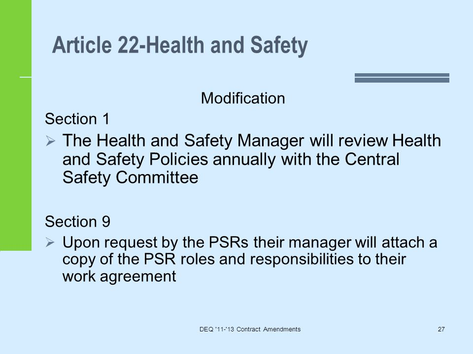 Article 22-Health and Safety DEQ 11- 13 Contract Amendments27 Modification Section 1  The Health and Safety Manager will review Health and Safety Policies annually with the Central Safety Committee Section 9  Upon request by the PSRs their manager will attach a copy of the PSR roles and responsibilities to their work agreement