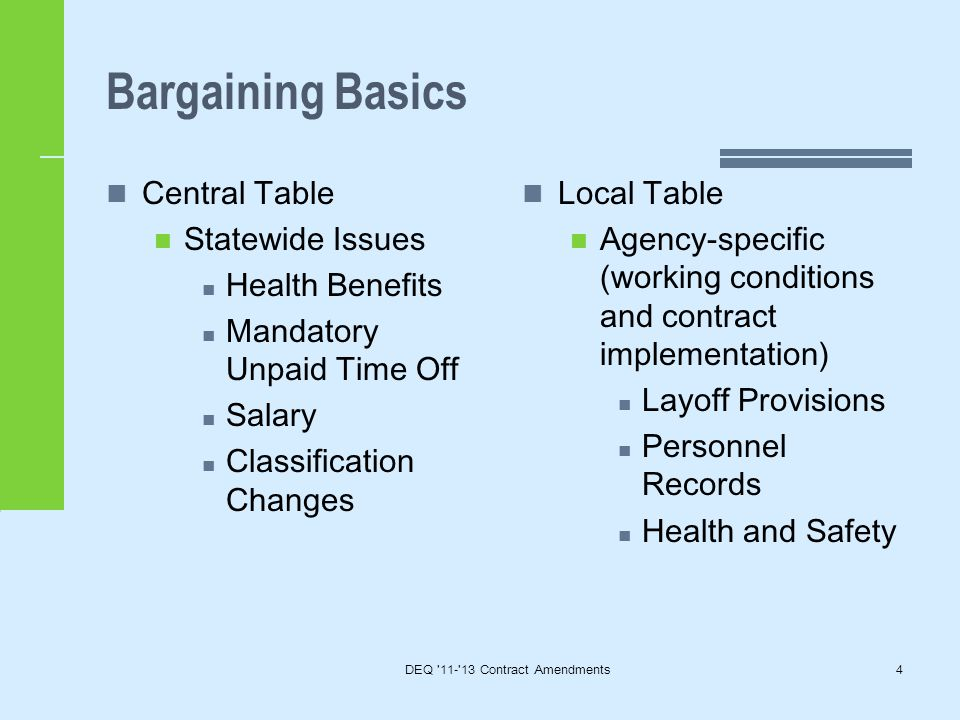 Bargaining Basics Central Table Statewide Issues Health Benefits Mandatory Unpaid Time Off Salary Classification Changes Local Table Agency-specific (working conditions and contract implementation) Layoff Provisions Personnel Records Health and Safety DEQ 11- 13 Contract Amendments4