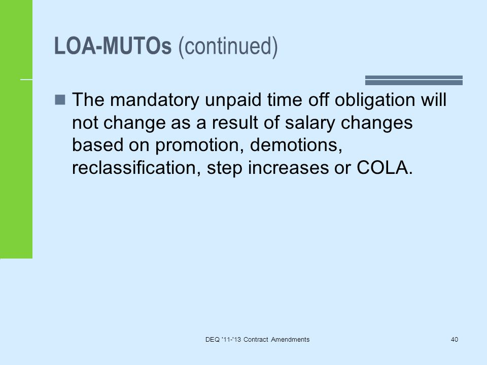 LOA-MUTOs (continued) The mandatory unpaid time off obligation will not change as a result of salary changes based on promotion, demotions, reclassification, step increases or COLA.