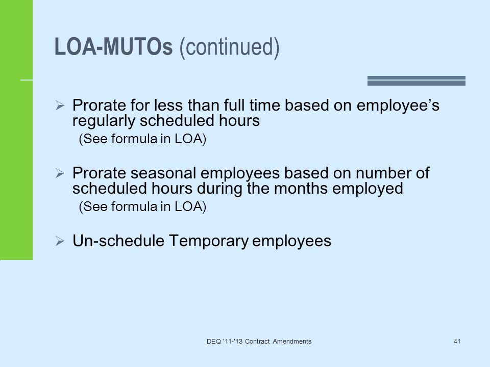 LOA-MUTOs (continued)  Prorate for less than full time based on employee's regularly scheduled hours (See formula in LOA)  Prorate seasonal employees based on number of scheduled hours during the months employed (See formula in LOA)  Un-schedule Temporary employees DEQ 11- 13 Contract Amendments41
