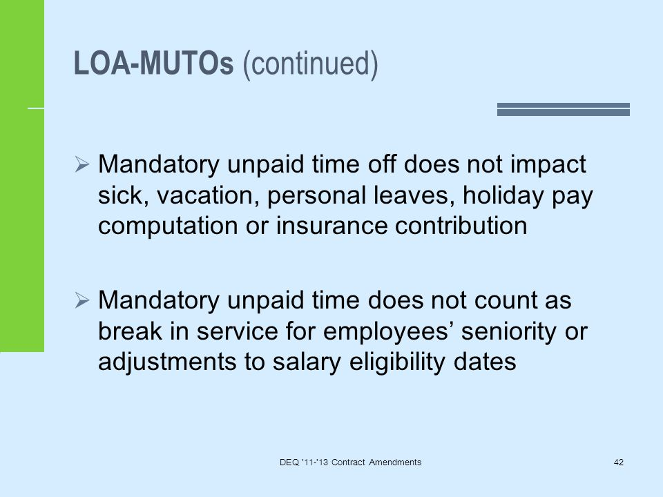 LOA-MUTOs (continued)  Mandatory unpaid time off does not impact sick, vacation, personal leaves, holiday pay computation or insurance contribution  Mandatory unpaid time does not count as break in service for employees' seniority or adjustments to salary eligibility dates DEQ 11- 13 Contract Amendments42