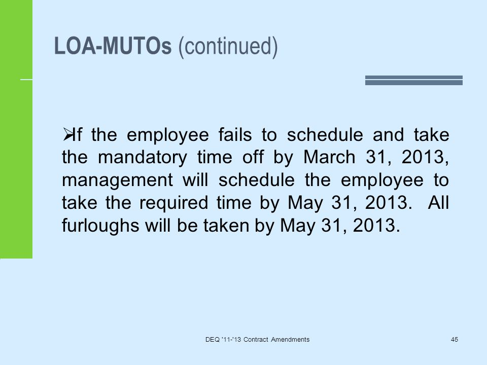 LOA-MUTOs (continued) DEQ 11- 13 Contract Amendments45  If the employee fails to schedule and take the mandatory time off by March 31, 2013, management will schedule the employee to take the required time by May 31, 2013.