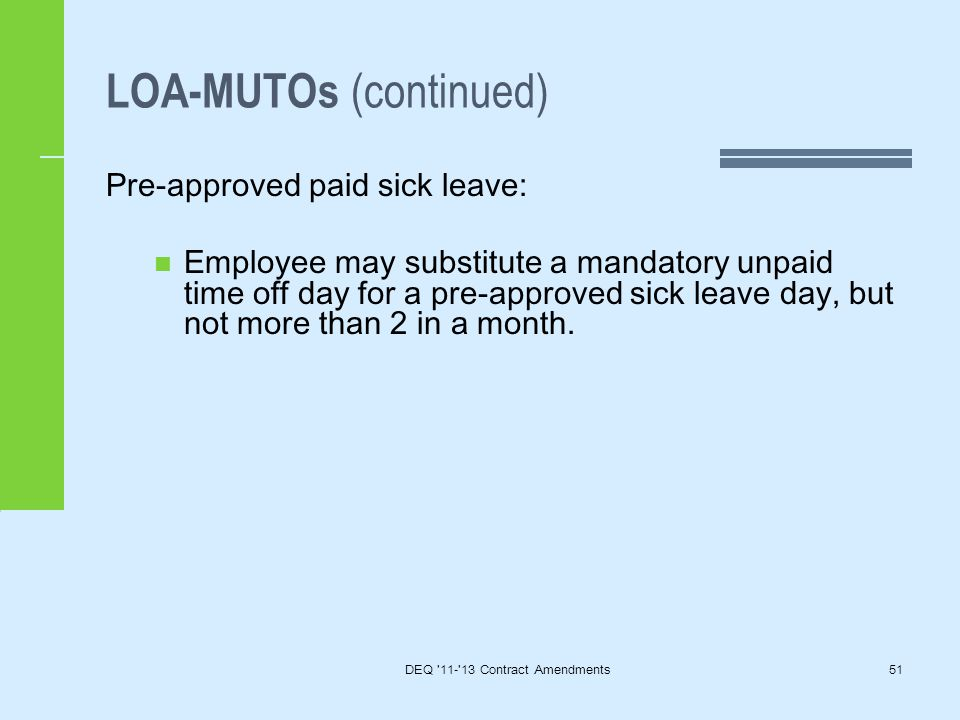 LOA-MUTOs (continued) DEQ 11- 13 Contract Amendments51 Pre-approved paid sick leave: Employee may substitute a mandatory unpaid time off day for a pre-approved sick leave day, but not more than 2 in a month.