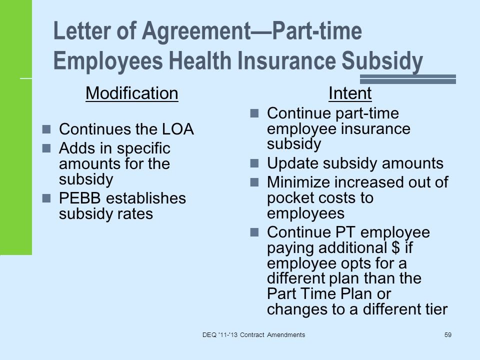 DEQ 11- 13 Contract Amendments59 Letter of Agreement—Part-time Employees Health Insurance Subsidy Modification Continues the LOA Adds in specific amounts for the subsidy PEBB establishes subsidy rates Intent Continue part-time employee insurance subsidy Update subsidy amounts Minimize increased out of pocket costs to employees Continue PT employee paying additional $ if employee opts for a different plan than the Part Time Plan or changes to a different tier