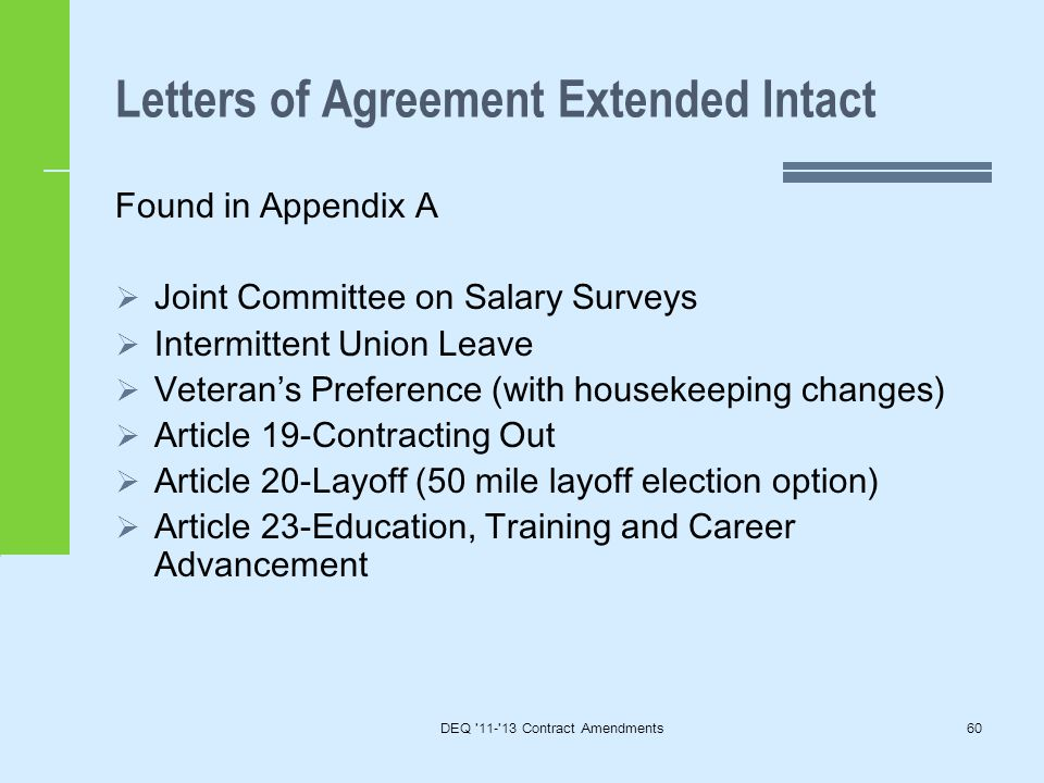 Letters of Agreement Extended Intact Found in Appendix A  Joint Committee on Salary Surveys  Intermittent Union Leave  Veteran's Preference (with housekeeping changes)  Article 19-Contracting Out  Article 20-Layoff (50 mile layoff election option)  Article 23-Education, Training and Career Advancement DEQ 11- 13 Contract Amendments60