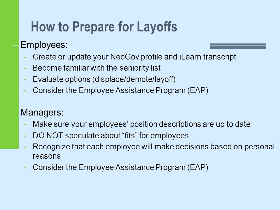How to Prepare for Layoffs Employees: Create or update your NeoGov profile and iLearn transcript Become familiar with the seniority list Evaluate options (displace/demote/layoff) Consider the Employee Assistance Program (EAP) Managers: Make sure your employees' position descriptions are up to date DO NOT speculate about fits for employees Recognize that each employee will make decisions based on personal reasons Consider the Employee Assistance Program (EAP)