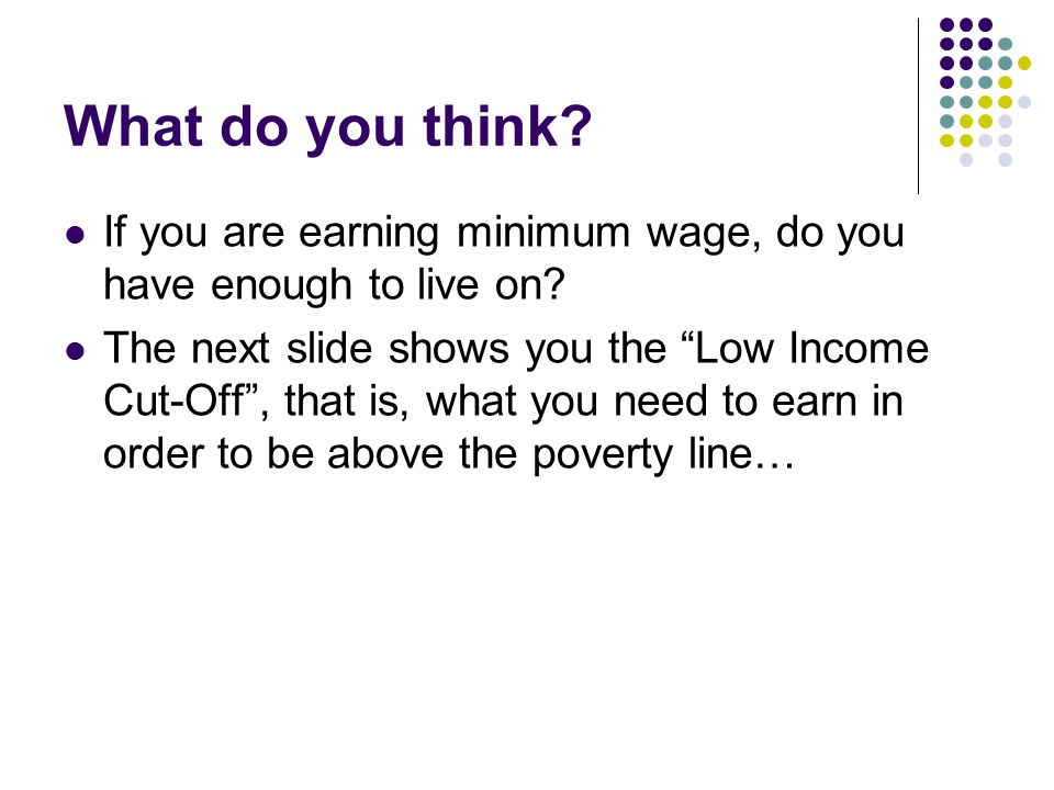 """What do you think? If you are earning minimum wage, do you have enough to live on? The next slide shows you the """"Low Income Cut-Off"""", that is, what yo"""