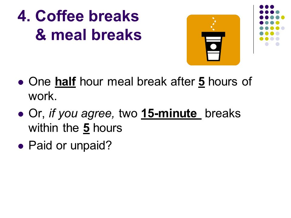 4. Coffee breaks & meal breaks One half hour meal break after 5 hours of work.