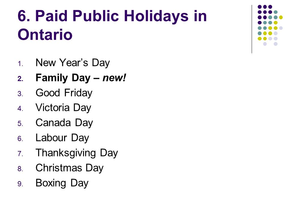 6. Paid Public Holidays in Ontario 1. New Year's Day 2. Family Day – new! 3. Good Friday 4. Victoria Day 5. Canada Day 6. Labour Day 7. Thanksgiving D