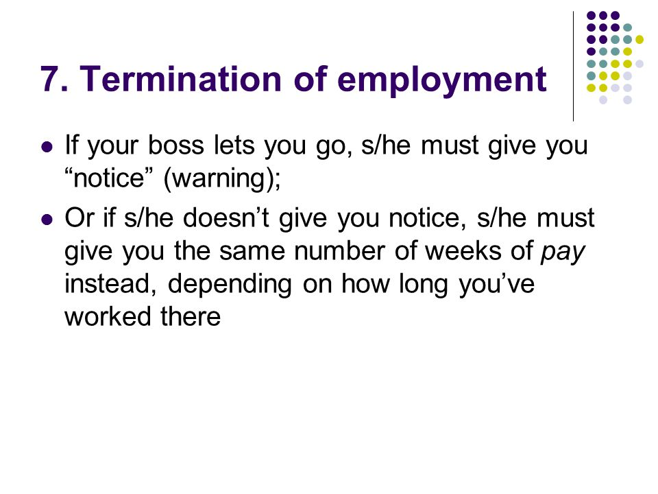 """7. Termination of employment If your boss lets you go, s/he must give you """"notice"""" (warning); Or if s/he doesn't give you notice, s/he must give you t"""