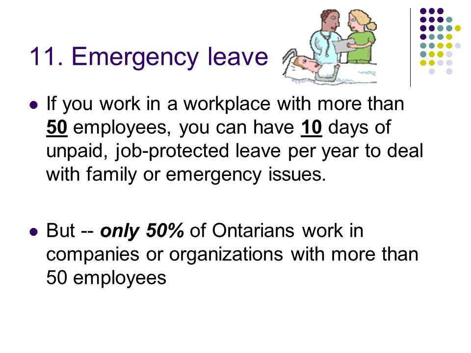 11. Emergency leave If you work in a workplace with more than 50 employees, you can have 10 days of unpaid, job-protected leave per year to deal with