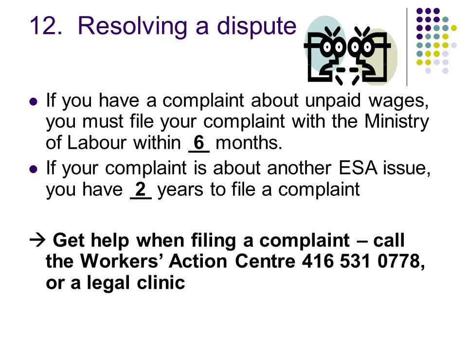 12. Resolving a dispute If you have a complaint about unpaid wages, you must file your complaint with the Ministry of Labour within 6 months. If your