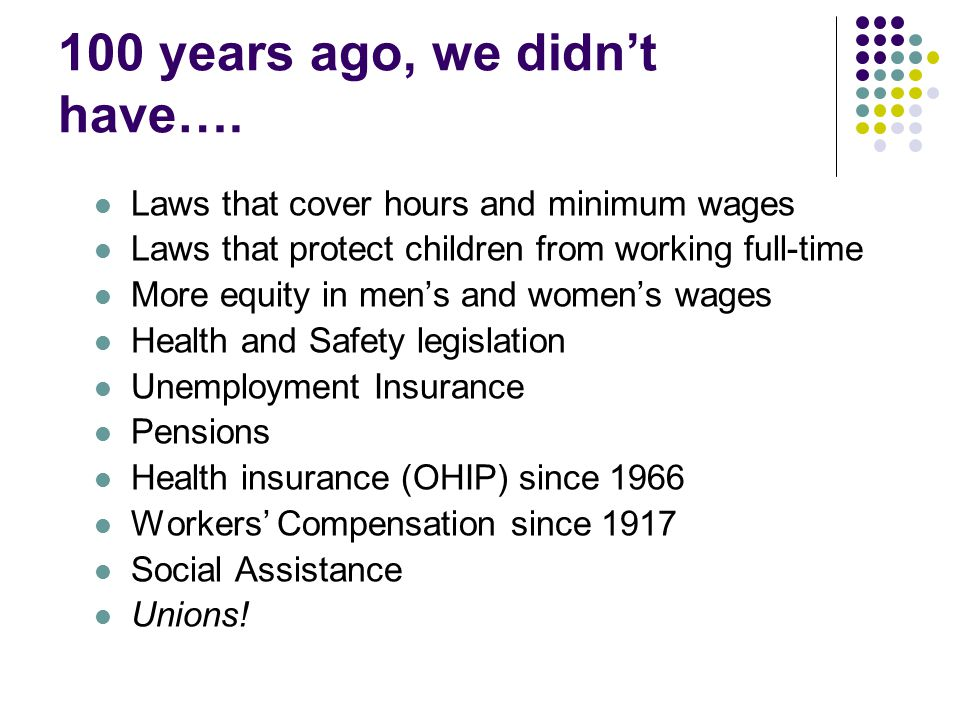 100 years ago, we didn't have…. Laws that cover hours and minimum wages Laws that protect children from working full-time More equity in men's and wom