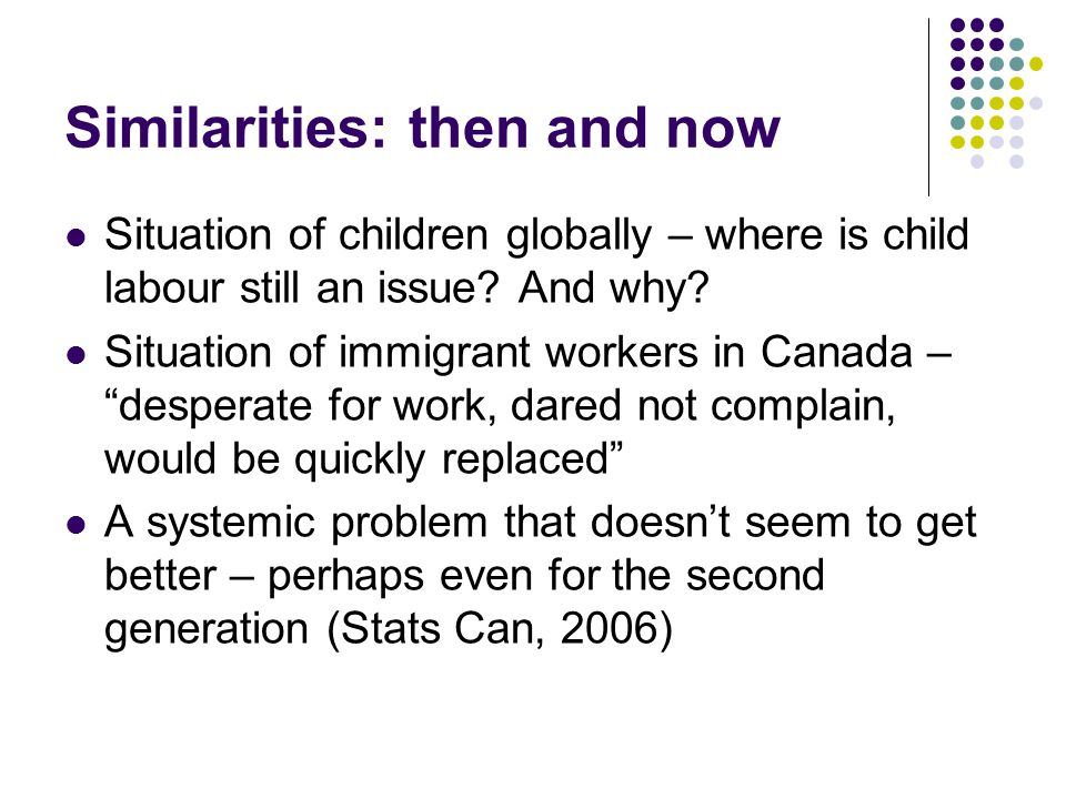 Similarities: then and now Situation of children globally – where is child labour still an issue? And why? Situation of immigrant workers in Canada –