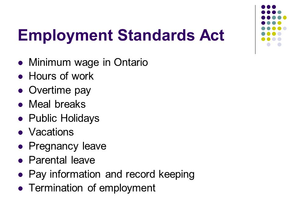 Employment Standards Act Minimum wage in Ontario Hours of work Overtime pay Meal breaks Public Holidays Vacations Pregnancy leave Parental leave Pay i