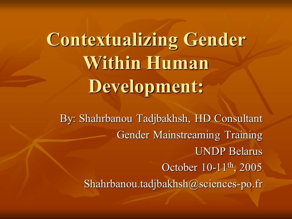 Contextualizing Gender Within Human Development: By: Shahrbanou Tadjbakhsh, HD Consultant Gender Mainstreaming Training UNDP Belarus October 10-11 th,