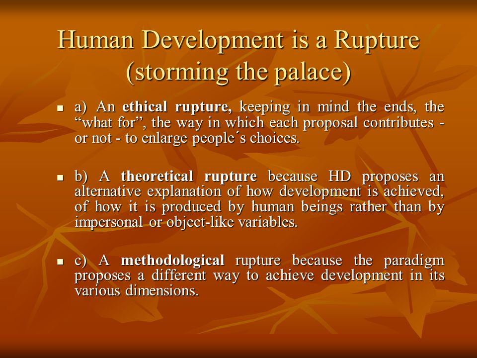Human Development is a Rupture (storming the palace) a) An ethical rupture, keeping in mind the ends, the what for , the way in which each proposal contributes - or not - to enlarge people´s choices.