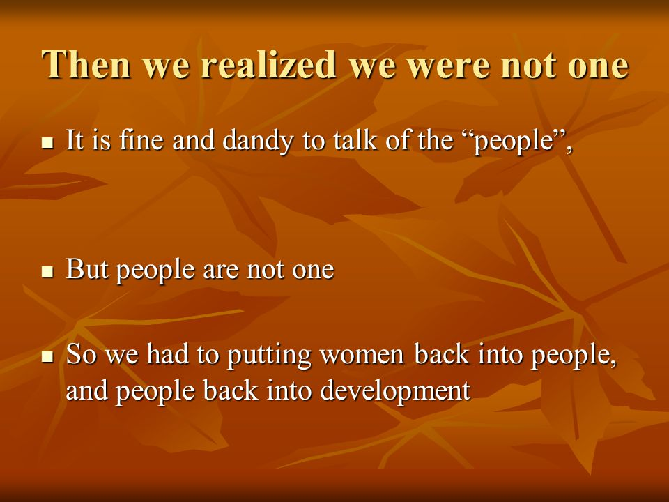 Then we realized we were not one It is fine and dandy to talk of the people , It is fine and dandy to talk of the people , But people are not one But people are not one So we had to putting women back into people, and people back into development So we had to putting women back into people, and people back into development