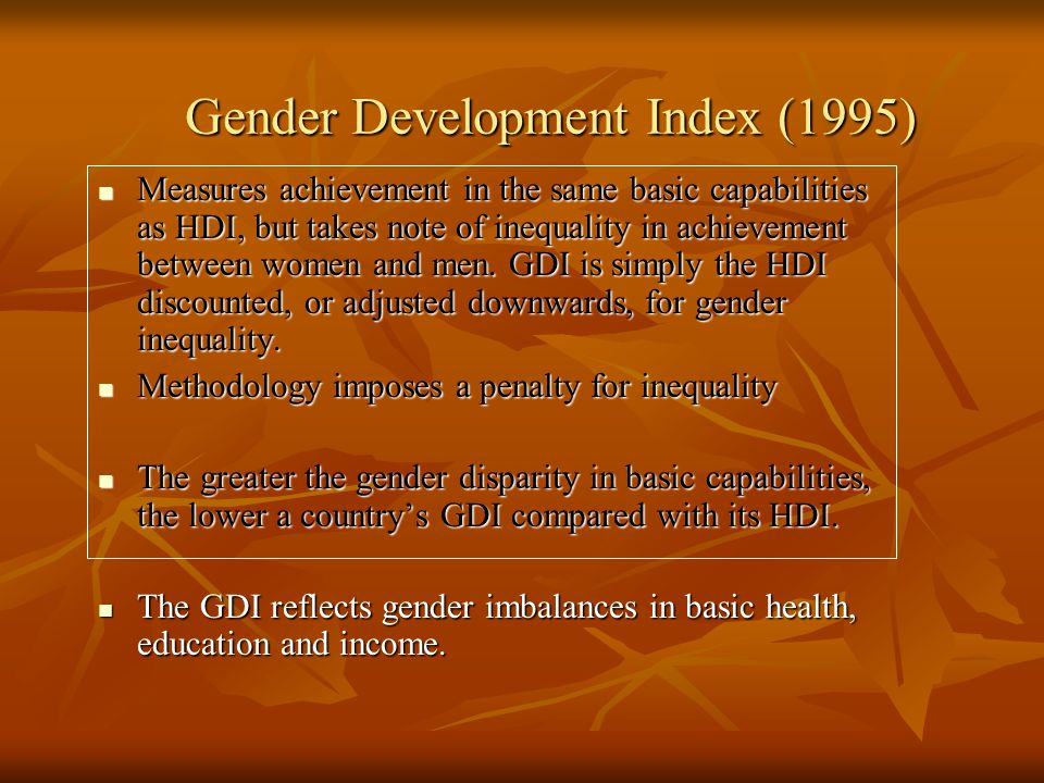 Gender Development Index (1995) Measures achievement in the same basic capabilities as HDI, but takes note of inequality in achievement between women