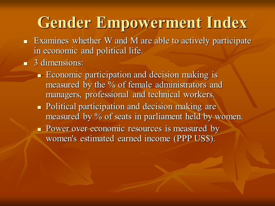 Gender Empowerment Index Examines whether W and M are able to actively participate in economic and political life. Examines whether W and M are able t