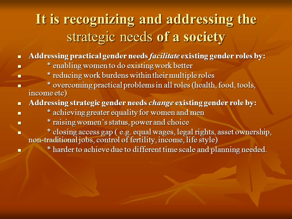 It is recognizing and addressing the strategic needs of a society Addressing practical gender needs facilitate existing gender roles by: Addressing practical gender needs facilitate existing gender roles by: * enabling women to do existing work better * enabling women to do existing work better * reducing work burdens within their multiple roles * reducing work burdens within their multiple roles * overcoming practical problems in all roles (health, food, tools, income etc) * overcoming practical problems in all roles (health, food, tools, income etc) Addressing strategic gender needs change existing gender role by: Addressing strategic gender needs change existing gender role by: * achieving greater equality for women and men * achieving greater equality for women and men * raising women's status, power and choice * raising women's status, power and choice * closing access gap ( e.g.