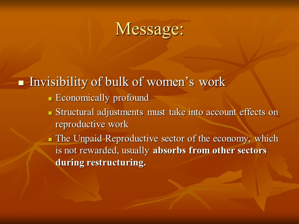 Message: Invisibility of bulk of women's work Invisibility of bulk of women's work Economically profound Economically profound Structural adjustments