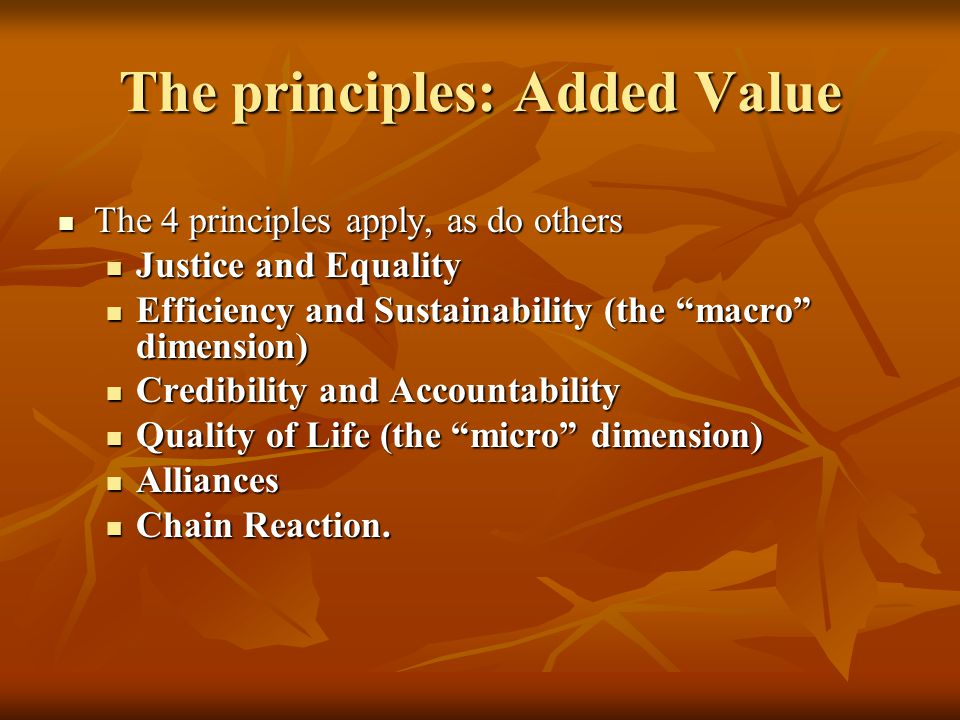 The principles: Added Value The 4 principles apply, as do others The 4 principles apply, as do others Justice and Equality Justice and Equality Efficiency and Sustainability (the macro dimension) Efficiency and Sustainability (the macro dimension) Credibility and Accountability Credibility and Accountability Quality of Life (the micro dimension) Quality of Life (the micro dimension) Alliances Alliances Chain Reaction.