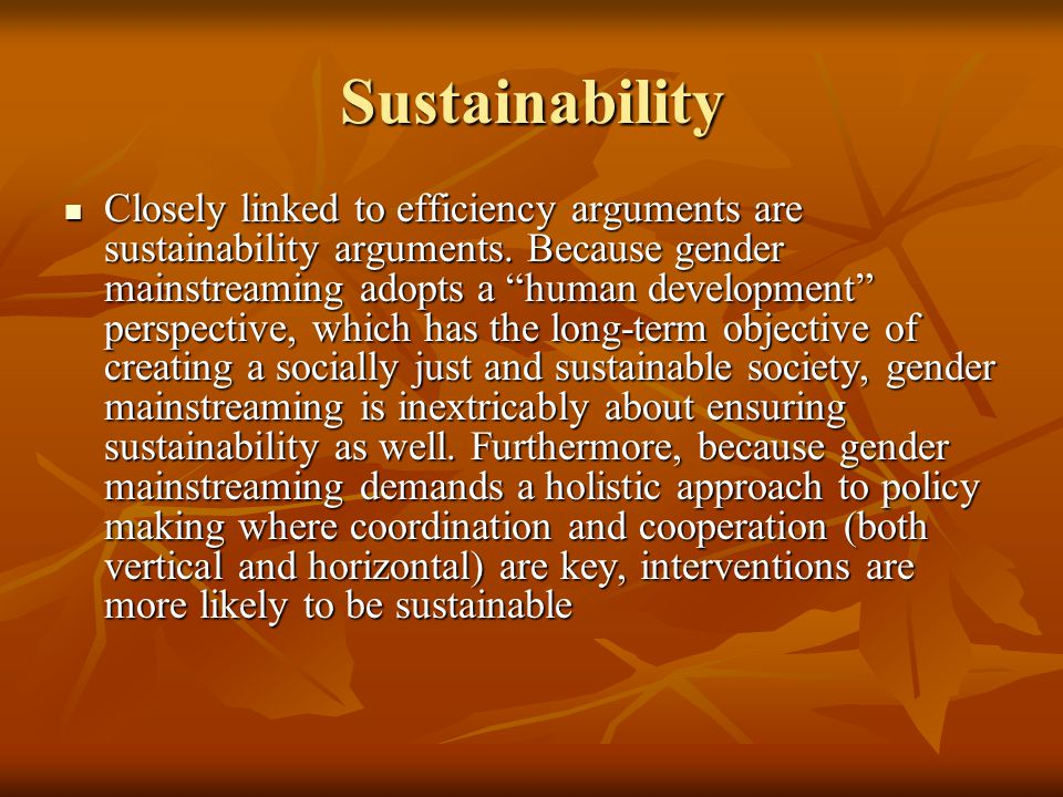 """Sustainability Closely linked to efficiency arguments are sustainability arguments. Because gender mainstreaming adopts a """"human development"""" perspect"""