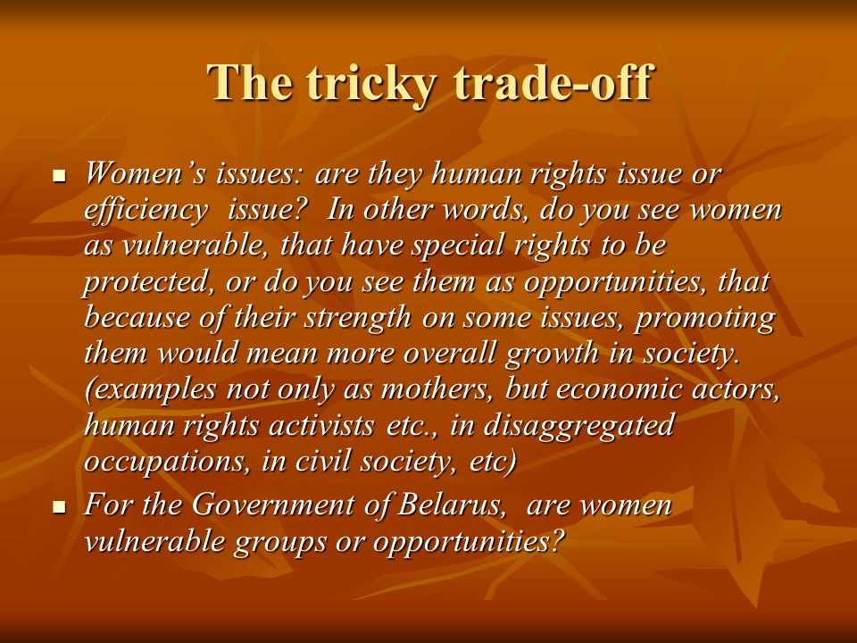 The tricky trade-off Women's issues: are they human rights issue or efficiency issue.