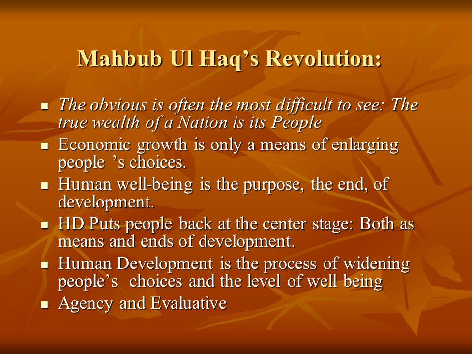 Mahbub Ul Haq's Revolution: The obvious is often the most difficult to see: The true wealth of a Nation is its People The obvious is often the most difficult to see: The true wealth of a Nation is its People Economic growth is only a means of enlarging people 's choices.