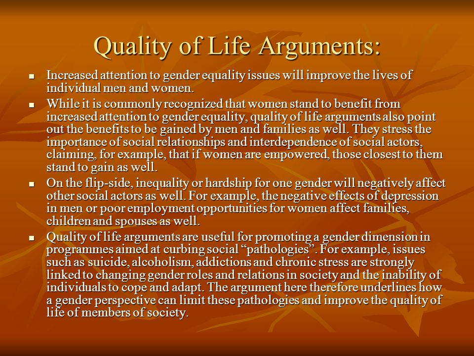 Quality of Life Arguments: Increased attention to gender equality issues will improve the lives of individual men and women.