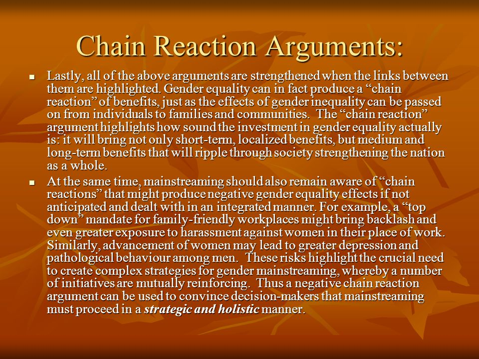 Chain Reaction Arguments: Lastly, all of the above arguments are strengthened when the links between them are highlighted. Gender equality can in fact