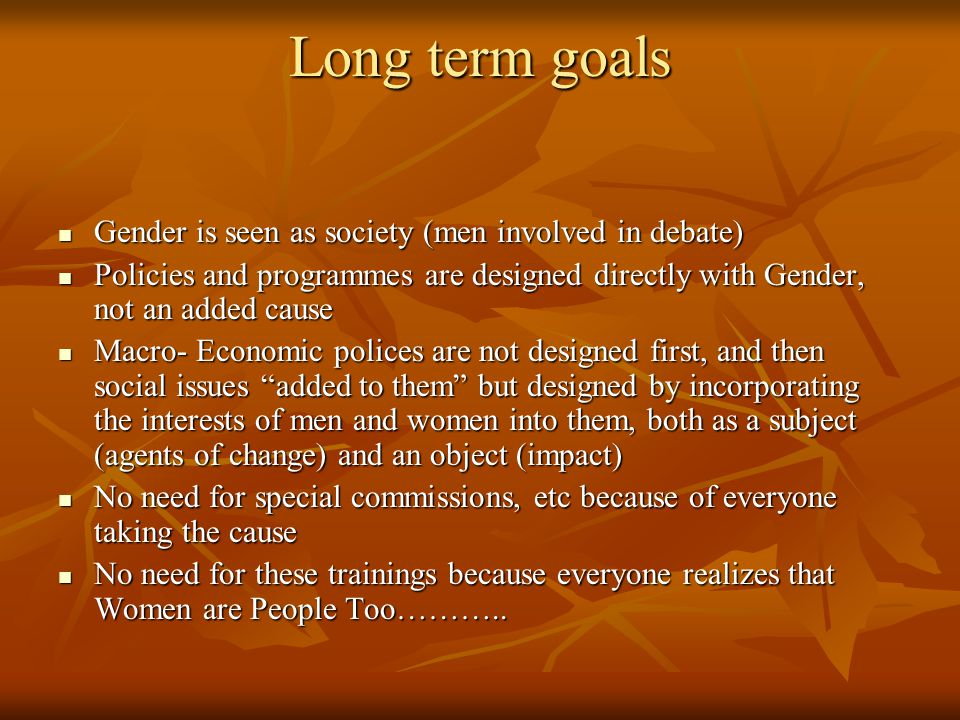 Long term goals Gender is seen as society (men involved in debate) Gender is seen as society (men involved in debate) Policies and programmes are designed directly with Gender, not an added cause Policies and programmes are designed directly with Gender, not an added cause Macro- Economic polices are not designed first, and then social issues added to them but designed by incorporating the interests of men and women into them, both as a subject (agents of change) and an object (impact) Macro- Economic polices are not designed first, and then social issues added to them but designed by incorporating the interests of men and women into them, both as a subject (agents of change) and an object (impact) No need for special commissions, etc because of everyone taking the cause No need for special commissions, etc because of everyone taking the cause No need for these trainings because everyone realizes that Women are People Too………..