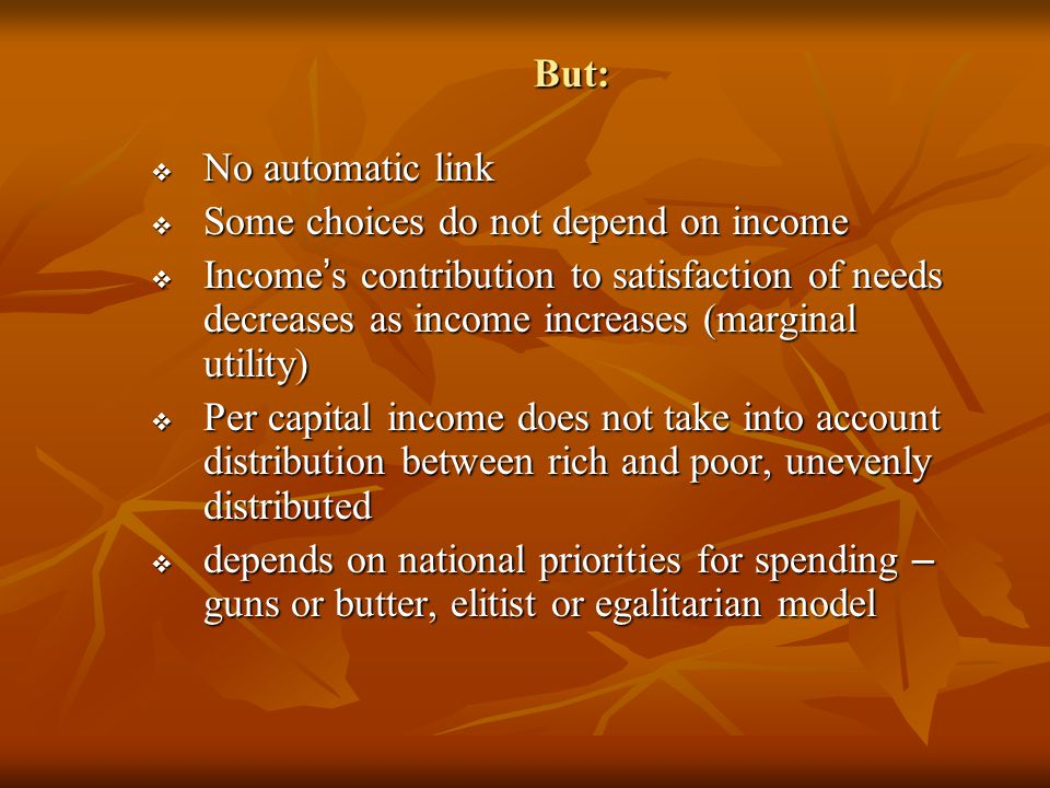 But:  No automatic link  Some choices do not depend on income  Income ' s contribution to satisfaction of needs decreases as income increases (marginal utility)  Per capital income does not take into account distribution between rich and poor, unevenly distributed  depends on national priorities for spending – guns or butter, elitist or egalitarian model